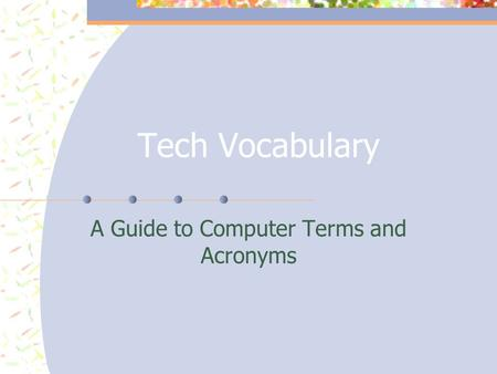 Tech Vocabulary A Guide to Computer Terms and Acronyms.