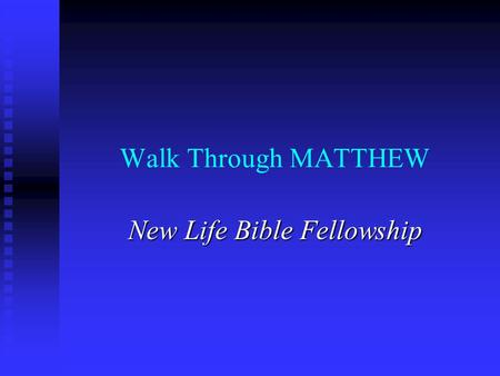 Walk Through MATTHEW New Life Bible Fellowship. MATTHEW – Disciple of Jesus as the Promised Messianic King I. Presentation of Messianic King 1-7 I. Presentation.