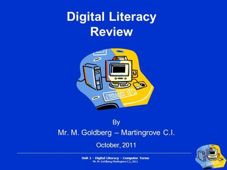 Unit 1 – Digital Literacy – Computer Terms Mr. M. Goldberg, Martingrove C.I., 2011 Digital Literacy Review By Mr. M. Goldberg – Martingrove C.I. October,