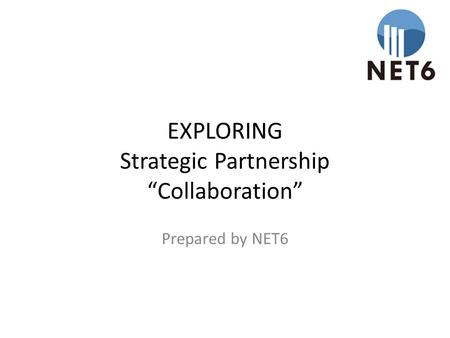 "EXPLORING Strategic Partnership ""Collaboration"" Prepared by NET6."