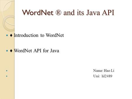 WordNet ® and its Java API ♦ Introduction to WordNet ♦ WordNet API for Java Name: Hao Li Uni: hl2489.