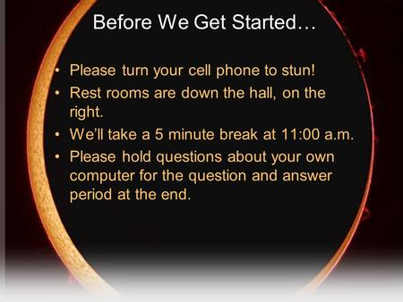 Before We Get Started… Please turn your cell phone to stun! Rest rooms are down the hall, on the right. We'll take a 5 minute break at 11:00 a.m. Please.