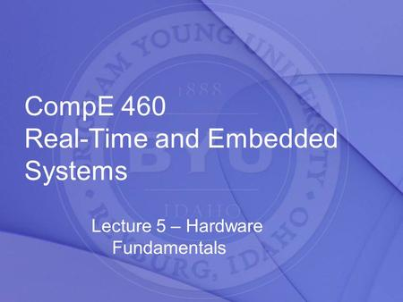 CompE 460 Real-Time and Embedded Systems Lecture 5 – Hardware Fundamentals.