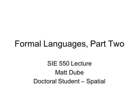 Formal Languages, Part Two SIE 550 Lecture Matt Dube Doctoral Student – Spatial.