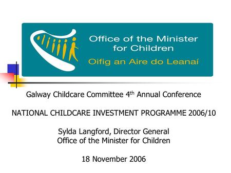 Galway Childcare Committee 4 th Annual Conference NATIONAL CHILDCARE INVESTMENT PROGRAMME 2006/10 Sylda Langford, Director General Office of the Minister.