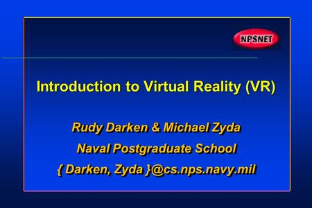 Introduction to Virtual Reality (VR) Rudy Darken & Michael Zyda Naval Postgraduate School { Darken, Zyda Rudy Darken & Michael Zyda Naval.