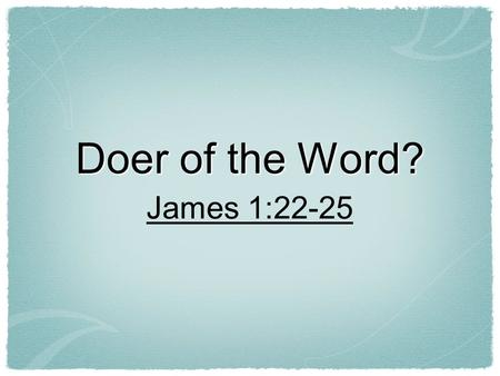 Doer of the Word? James 1:22-25. Hearing Is Important! Romans 10:14...and how shall they believe in him of whom they have not heard?... Romans 10:17 So.