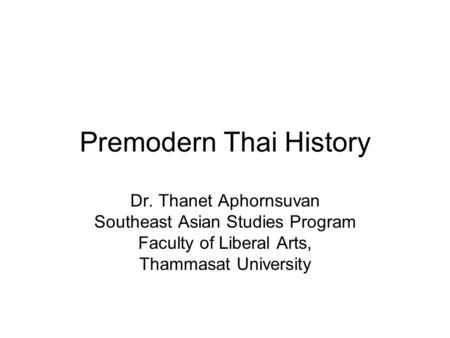 Premodern Thai History Dr. Thanet Aphornsuvan Southeast Asian Studies Program Faculty of Liberal Arts, Thammasat University.