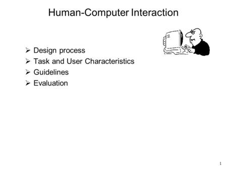 1 Human-Computer Interaction  Design process  Task and User Characteristics  Guidelines  Evaluation.
