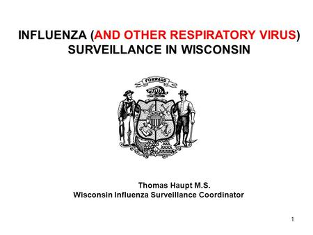 1 INFLUENZA (AND OTHER RESPIRATORY VIRUS) SURVEILLANCE IN WISCONSIN Thomas Haupt M.S. Wisconsin Influenza Surveillance Coordinator.