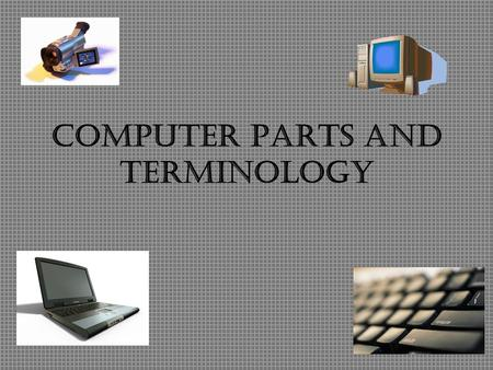 Computer Parts and Terminology. INPUT Input –Information that is entered into a computer Examples –Keyboard: –Mouse –Digital camera –scanner.