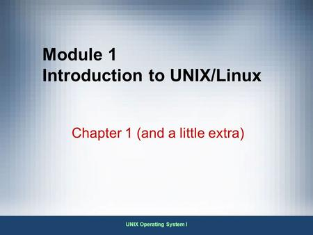 UNIX Operating System I Module 1 Introduction to UNIX/Linux Chapter 1 (and a little extra)
