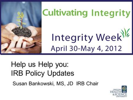 Help us Help you: IRB Policy Updates Susan Bankowski, MS, JD IRB Chair.