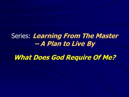 Series: Learning From The Master – A Plan to Live By What Does God Require Of Me?