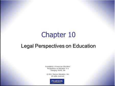 Foundations of American Education: Perspectives on Education in a Changing World, 15e © 2011 Pearson Education, Inc. All rights reserved. Chapter 10 Legal.