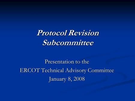 Protocol Revision Subcommittee Presentation to the ERCOT Technical Advisory Committee January 8, 2008.