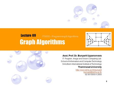1 Graph Algorithms Lecture 09 Asst. Prof. Dr. Bunyarit Uyyanonvara IT Program, Image and Vision Computing Lab. School of Information and Computer Technology.