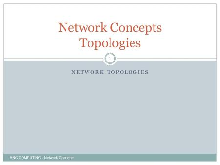 NETWORK TOPOLOGIES HNC COMPUTING - Network Concepts 1 Network Concepts Topologies.