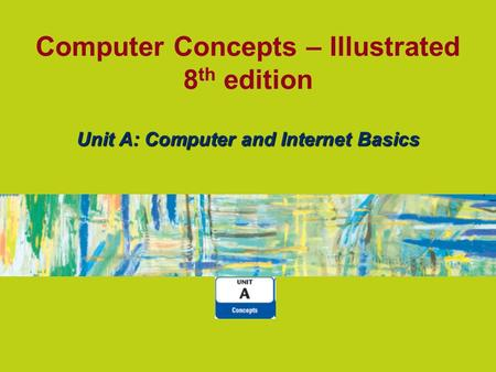 Computer Concepts – Illustrated 8 th edition Unit A: Computer and Internet Basics.