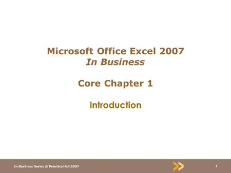 In Business Series © Prentice Hall 2007 1 Microsoft Office Excel 2007 In Business Core Chapter 1 Introduction.