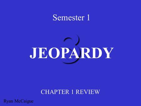 3 Semester 1 CHAPTER 1 REVIEW JEOPARDY Ryan McCaigue.