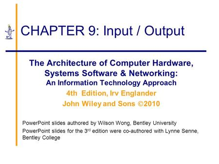 CHAPTER 9: Input / Output The Architecture of Computer Hardware, Systems Software & Networking: An Information Technology Approach 4th Edition, Irv Englander.