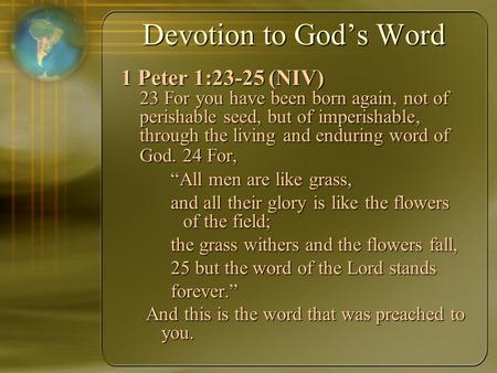 Devotion to God's Word 1 Peter 1:23-25 (NIV) 23 For you have been born again, not of perishable seed, but of imperishable, through the living and enduring.