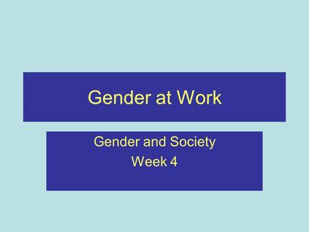 Gender at Work Gender and Society Week 4. Recap Briefly outlined the development of western feminism Outlined the social construction of gender Considered.