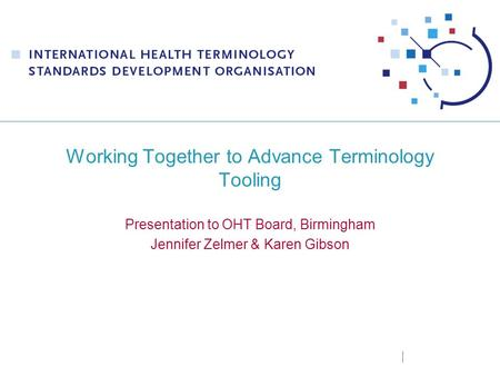 Working Together to Advance Terminology Tooling Presentation to OHT Board, Birmingham Jennifer Zelmer & Karen Gibson.