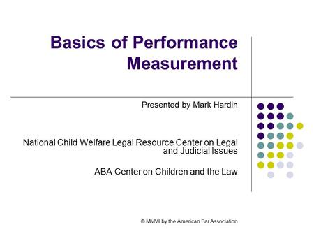 Basics of Performance Measurement Presented by Mark Hardin National Child Welfare Legal Resource Center on Legal and Judicial Issues ABA Center on Children.