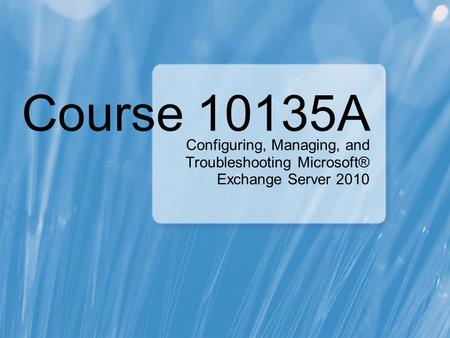Course 10135A Configuring, Managing, and Troubleshooting Microsoft® Exchange Server 2010.