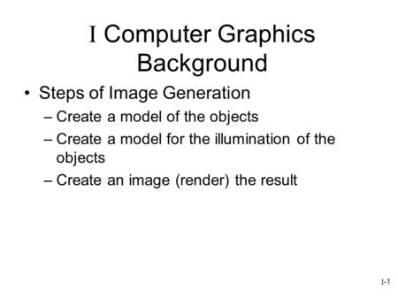 I-1 Steps of Image Generation –Create a model of the objects –Create a model for the illumination of the objects –Create an image (render) the result I.