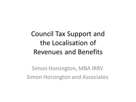 Council Tax Support and the Localisation of Revenues and Benefits Simon Horsington, MBA IRRV Simon Horsington and Associates.
