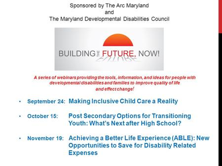 Sponsored by The Arc Maryland and The Maryland Developmental Disabilities Council A series of webinars providing the tools, information, and ideas for.