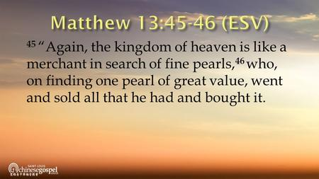 "45 ""Again, the kingdom of heaven is like a merchant in search of fine pearls, 46 who, on finding one pearl of great value, went and sold all that he had."