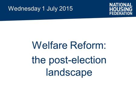 Wednesday 1 July 2015 Welfare Reform: the post-election landscape.