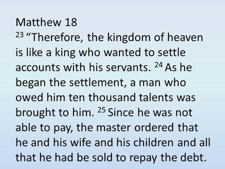 "Matthew 18 23 ""Therefore, the kingdom of heaven is like a king who wanted to settle accounts with his servants. 24 As he began the settlement, a man who."