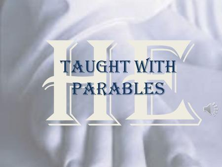 "He Taught with Parables ""Parables"" ""The parable conveys to the hearer religious truth exactly in proportion to his faith and intelligence; to the dull."
