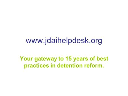 Www.jdaihelpdesk.org Your gateway to 15 years of best practices in detention reform.