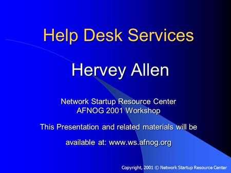 Help Desk Services Hervey Allen Network Startup Resource Center AFNOG 2001 Workshop This Presentation and related materials will be available at: www.ws.afnog.org.
