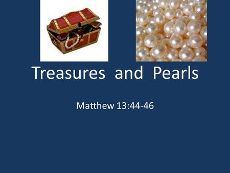 Treasures and Pearls Matthew 13:44-46.