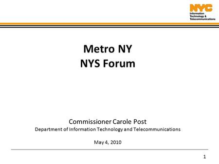 1 Metro NY NYS Forum Commissioner Carole Post Department of Information Technology and Telecommunications May 4, 2010.