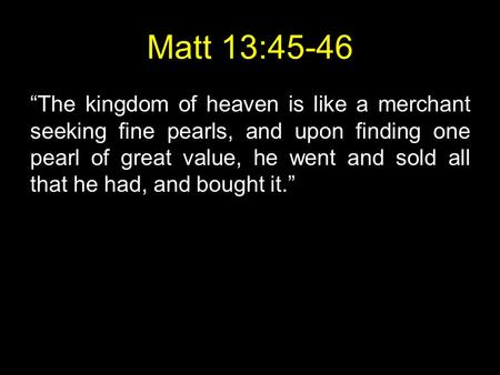 "Matt 13:45-46 ""The kingdom of heaven is like a merchant seeking fine pearls, and upon finding one pearl of great value, he went and sold all that he had,"