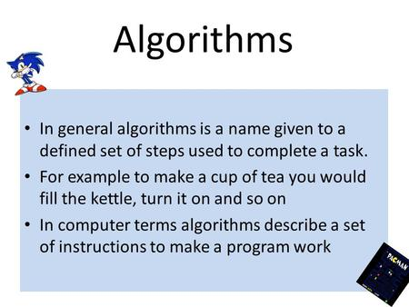 Algorithms In general algorithms is a name given to a defined set of steps used to complete a task. For example to make a cup of tea you would fill the.