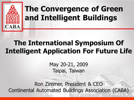 The International Symposium Of Intelligent Application For Future Life May 20-21, 2009 Taipai, Taiwan Ron Zimmer, President & CEO Continental Automated.