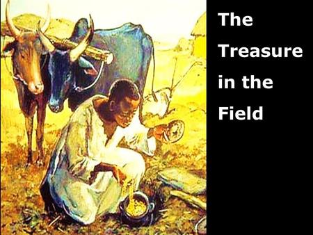 The Treasure in the Field. Note: Any videos in this presentation will only play online. After you download the slideshow, you will need to also download.