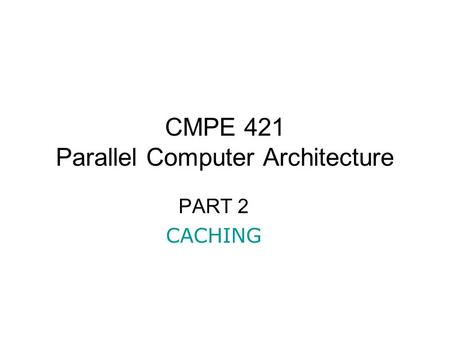 CMPE 421 Parallel Computer Architecture PART 2 CACHING.
