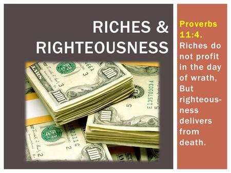 Proverbs 11:4. Riches do not profit in the day of wrath, But righteous- ness delivers from death. RICHES & RIGHTEOUSNESS.