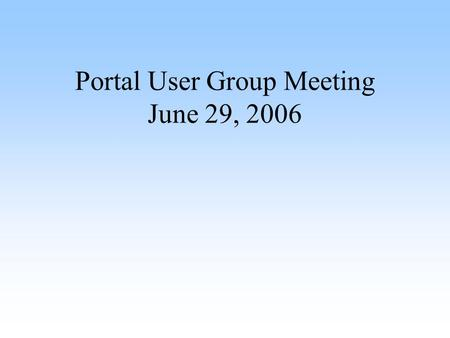 Portal User Group Meeting June 29, 2006. Agenda Introduction (Angela Taetz) Ulogin (Mario Mezzio) Database Breakup (Mario Mezzio) New Help Desk Forms.