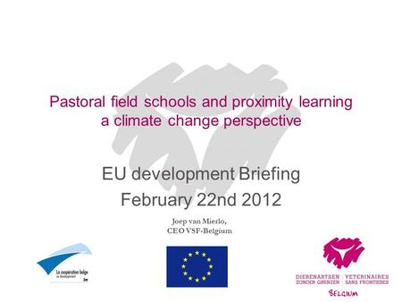 Joep van Mierlo, CEO VSF-Belgium Pastoral field schools and proximity learning a climate change perspective EU development Briefing February 22nd 2012.